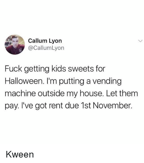 Callum: Callum Lyon  @CallumLyon  Fuck getting kids sweets for  Halloween. I'm putting a vending  machine outside my house. Let them  pay. I've got rent due 1st November. Kween