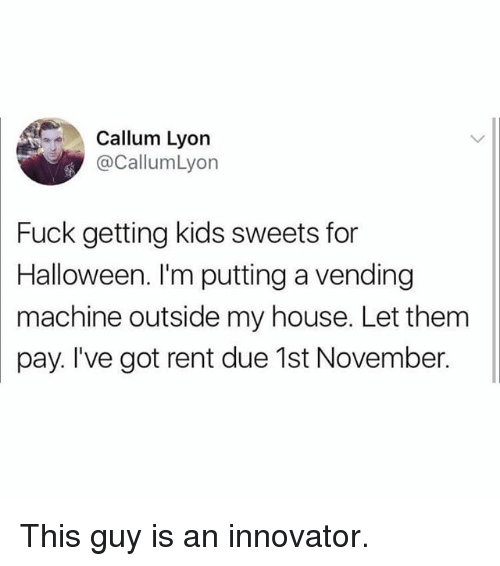 Callum: Callum Lyon  @CallumLyon  Fuck getting kids sweets for  Halloween. I'm putting a vending  machine outside my house. Let them  pay. I've got rent due 1st November. This guy is an innovator.
