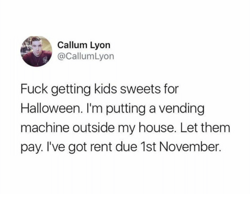 Callum: Callum Lyon  @CallumLyon  Fuck getting kids sweets for  Halloween. I'm putting a vending  machine outside my house. Let them  pay. I've got rent due 1st November.