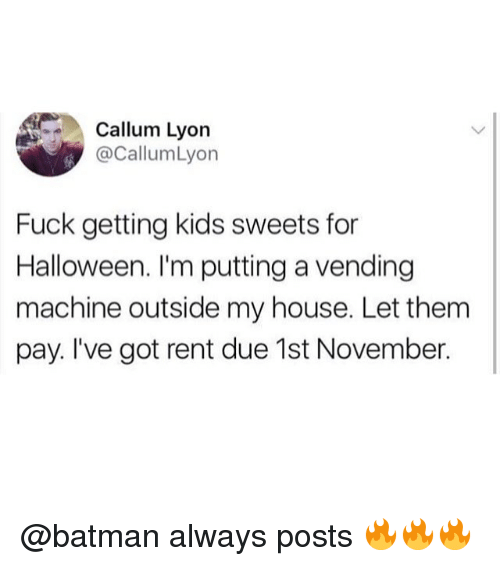 Batman, Halloween, and Memes: Callum Lyon  CallumLyon  Fuck getting kids sweets for  Halloween. I'm putting a vending  machine outside my house. Let them  pay. I've got rent due 1st November. @batman always posts 🔥🔥🔥