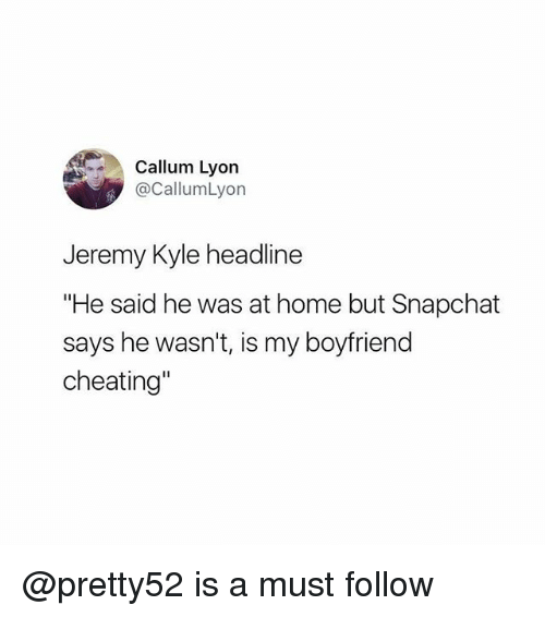 "Cheating, Memes, and Snapchat: Callum Lyon  @CallumLyon  Jeremy Kyle headline  ""He said he was at home but Snapchat  says he wasn't, is my boyfriend  cheating"" @pretty52 is a must follow"