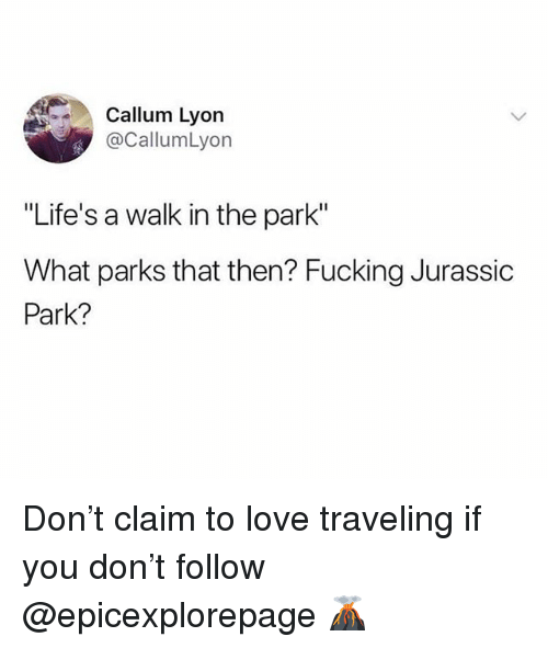 """walk in the park: Callum Lyon  @CallumLyon  """"Life's a walk in the park""""  What parks that then? Fucking Jurassic  Park? Don't claim to love traveling if you don't follow @epicexplorepage 🌋"""