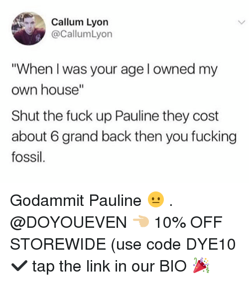 """Callum: Callum Lyon  @CallumLyon  """"When I was your age l owned my  own house""""  Shut the fuck up Pauline they cost  about 6 grand back then you fucking  fossil Godammit Pauline 😐 . @DOYOUEVEN 👈🏼 10% OFF STOREWIDE (use code DYE10 ✔️ tap the link in our BIO 🎉"""