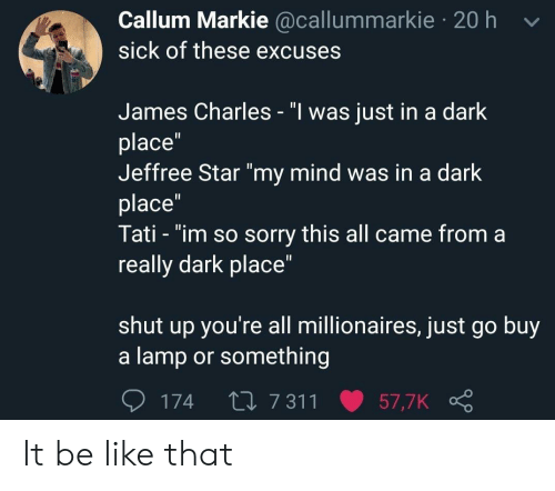 """Callum: Callum Markie @callummarkie 20 h v  sick of these excuses  James Charles - """"l was just in a dark  place""""  Jeffree Star """"my mind was in a dark  place  Tati - """"im so sorry this all came from a  really dark place""""  shut up you're all millionaires, just go buy  a lamp or something  174 t0 7 311 57,7K It be like that"""