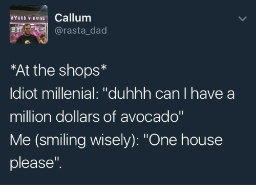"""millenial: Callum  @rasta_dad  *At the shops*  ldiot millenial: """"duhhh can I have a  million dollars of avocado""""  Me (smiling wisely): """"One house  please""""."""