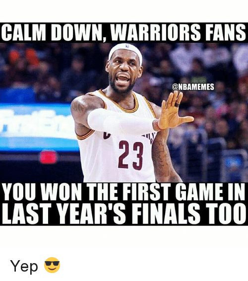 warriors fans: CALM DOWN, WARRIORS FANS  @NBAMEMES  YOU WON THE FIRST GAME IN  LAST YEAR'S FINALS TOO Yep 😎