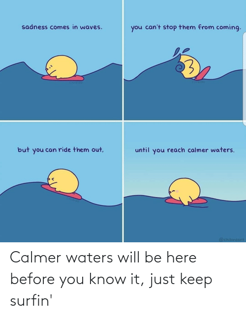 waters: Calmer waters will be here before you know it, just keep surfin'