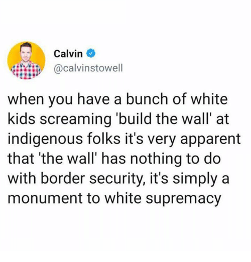 build-the-wall: Calvin  calvinstowell  when you have a bunch of white  kids screaming build the wall' at  indigenous folks it's very apparent  that 'the wall' has nothing to do  with border security, it's simply a  monument to white supremacy