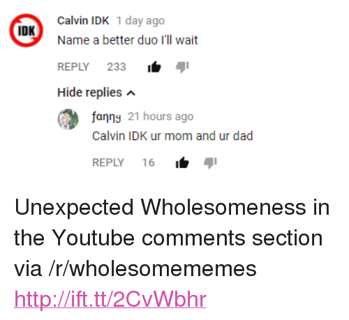 """Comments Section: Calvin IDK 1 day ago  Name a better duo I'll wait  REPLY 233i  Hide replies n  IDK  fanng 21 hours ago  Calvin IDK ur mom and ur dad  REPLY 16 <p>Unexpected Wholesomeness in the Youtube comments section via /r/wholesomememes <a href=""""http://ift.tt/2CvWbhr"""">http://ift.tt/2CvWbhr</a></p>"""