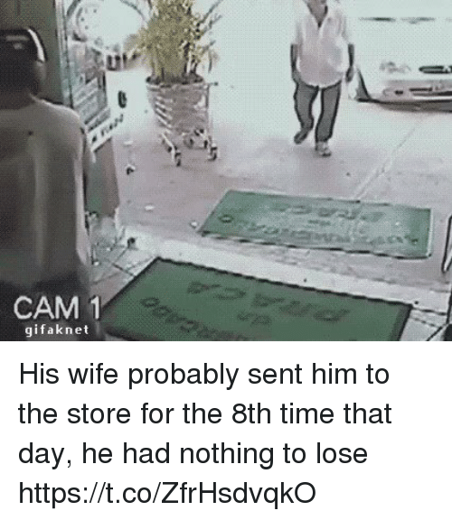 Time, Wife, and Nothing to Lose: CAM  1  gifak net His wife probably sent him to the store for the 8th time that day, he had nothing to lose https://t.co/ZfrHsdvqkO
