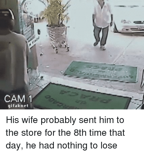 Blackpeopletwitter, Time, and Wife: CAM 1  gifaknet His wife probably sent him to the store for the 8th time that day, he had nothing to lose