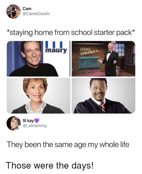 Life, Maury, and Memes: Cam  @CamlsCoolin  *staying home from school starter pack*  maury  ERR  SPRINGER  lil kay  @_slimjimmy  They been the same age my whole life Those were the days!