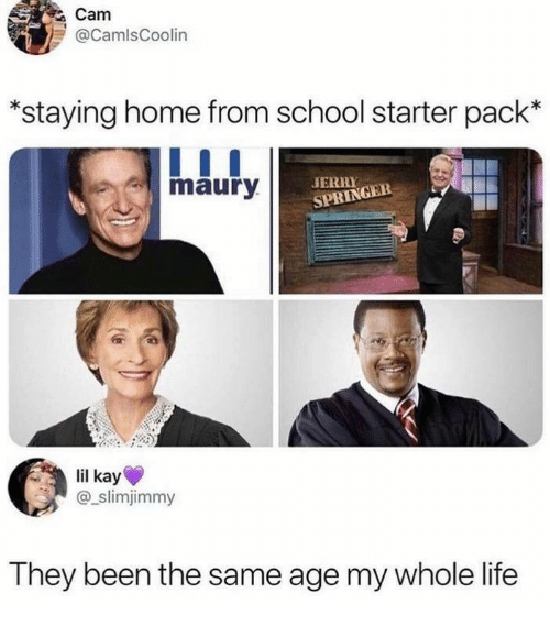 Life, Maury, and School: Cam  @CamlsCoolin  *staying home from school starter pack*  maury  JERR  SPRINGER  lil kay  @_slimjimmy  They been the same age my whole life