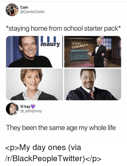 Blackpeopletwitter, Jerry Springer, and Life: Cam  @CamlsCoolin  staying home from school starter pack'*  maury  JERRY  SPRINGER  lil kay  @_slimjimmy  They been the same age my whole life <p>My day ones (via /r/BlackPeopleTwitter)</p>