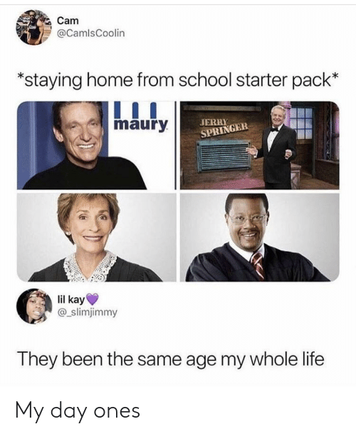 Jerry Springer: Cam  @CamlsCoolin  staying home from school starter pack'*  maury  JERRY  SPRINGER  lil kay  @_slimjimmy  They been the same age my whole life My day ones