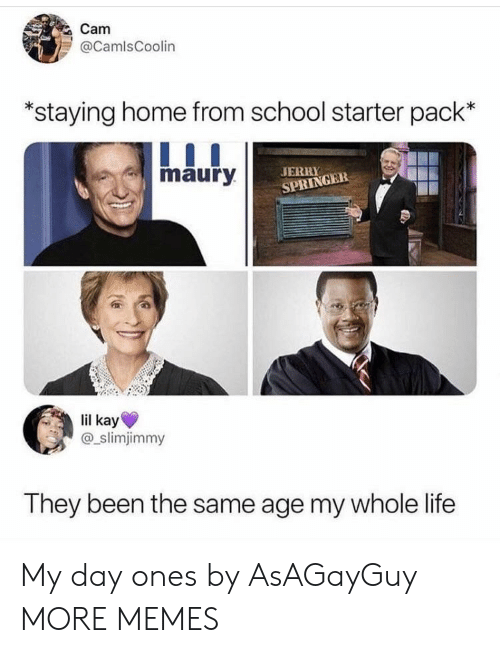Jerry Springer: Cam  @CamlsCoolin  staying home from school starter pack'*  maury  JERRY  SPRINGER  lil kay  @_slimjimmy  They been the same age my whole life My day ones by AsAGayGuy MORE MEMES