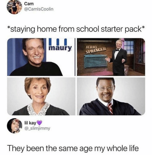 Dank, Life, and Maury: Cam  @CamlsCoolin  *staying home from school starter pack*  maury  SPRINGER  lil kay  @slimjimmy  They been the same age my whole life