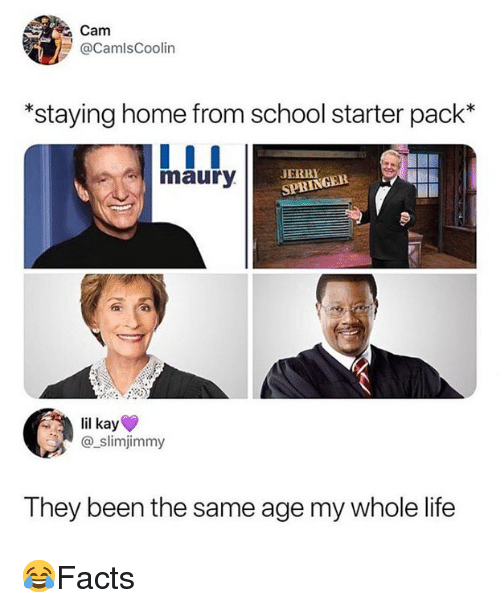 Life, Memes, and School: Cam  @CamlsCoolin  *staying home from school starter pack*  mauryJL  SPRINGER  il kay  @_slimjimmy  They been the same age my whole life 😂Facts
