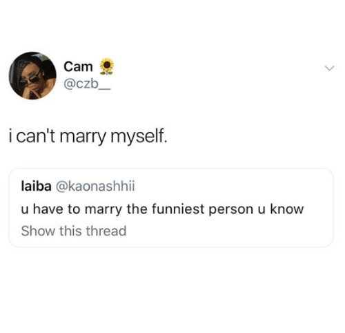 Memes, 🤖, and Cam: Cam  @czb  i can't marry myself  laiba @kaonashhii  u have to marry the funniest person u know  Show this thread