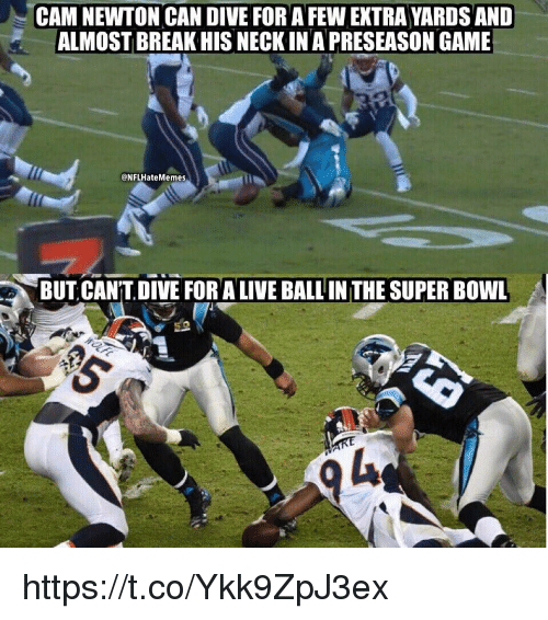 Cam Newton: CAM NEWTON CAN DIVE FOR A FEW EXTRA YARDS AND  ALMOST BREAK HIS NECK IN A PRESEASON GAME  @NFLHateMemes  BUT CAN'T DIVE FOR A LIVE BALL IN THE SUPER BOWL https://t.co/Ykk9ZpJ3ex