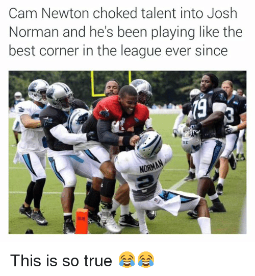 Cam Newton, Josh Norman, and Nfl: Cam Newton choked talent into Josh  Norman and he's been playing like the  best corner in the league ever since  NORMA This is so true 😂😂