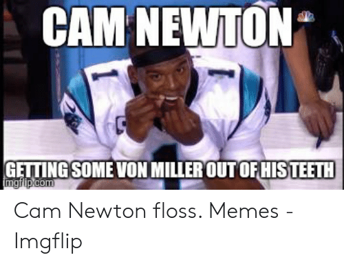 Cam Newton Memes: CAM NEWTON  GETTINGSOME VON MILLEROUT OFHIS TEETH Cam Newton floss. Memes - Imgflip