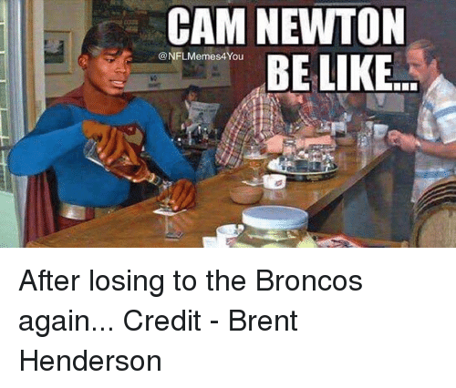 Broncos: CAM NEWTON  NFLMemes4You  BE LIKE After losing to the Broncos again...  Credit - Brent Henderson