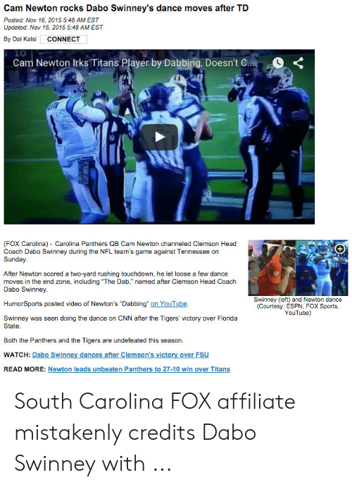 """dabo swinney: Cam Newton rocks Dabo Swinney's dance moves after TD  Posted: Nov 16, 2015 5:48 AM EST  Updated: Nov 16, 2015 5:48 AM EST  By Dal Kalsi  CONNECT  Cam Newton Irks Titans Player by Dabbing, Doesn't C...  (FOX Carolina) Carolina Panthers QB Cam Newton channeled Clemson Head  Coach Dabo Swinney during the NFL team's game against Tennessee on  Sunday.  +  After Newton scored a two-yard rushing touchdown, he let loose a few dance  moves in the end zone, including """"The Dab,"""" named after Clemson Head Coach  Dabo Swinney  Swinney (left) and Newton dance  (Courtesy: ESPN, FOX Sports,  YouTube)  HumorSports posted video of Newton's """"Dabbing on YouTube.  doing the dance on CNN after the Tigers' victory over Florida  Swinney was seen  State  Both the Panthers and the Tigers are undefeated this season.  WATCH: Dabo Swinney dances after Clemson's victory over FSU  READ MORE: Newton leads unbeaten Panthers to 27-10 win over Titans South Carolina FOX affiliate mistakenly credits Dabo Swinney with ..."""