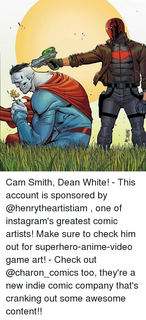 videos games: Cam Smith, Dean White! - This account is sponsored by @henrytheartistiam , one of instagram's greatest comic artists! Make sure to check him out for superhero-anime-video game art! - Check out @charon_comics too, they're a new indie comic company that's cranking out some awesome content!!