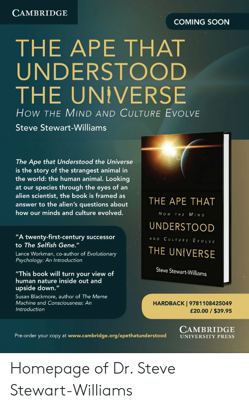 """Susan Blackmore: CAMBRIDGE  COMING SOON  THE APE THAT  UNDERSTOOD  THE UNIVERSE  How THE MIND AND CULTURE EVOLVE  Steve Stewart-Williams  The Ape that Understood the Universe  is the story of the strangest animal in  the world: the human animal. Looking  species through the eyes of an  alien scientist, the book is framed as  at our  THE APE THAT  answer to the alien's questions about  how our minds and culture evolved.  How  MIND  THE  