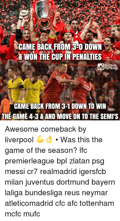 Awesome Comebacks: CAME BACK FROM 3-0 DOWN  & WON THE CUP IN PENALTIES  GLOBAL  FUTBAL  CAME BACK FROM 3-1 DOWN TO WIN  THE GAME 4-3 & AND MOVE ON TO THE SEMITS Awesome comeback by liverpool 💪👌 • Was this the game of the season? lfc premierleague bpl zlatan psg messi cr7 realmadrid igersfcb milan juventus dortmund bayern laliga bundesliga reus neymar atleticomadrid cfc afc tottenham mcfc mufc