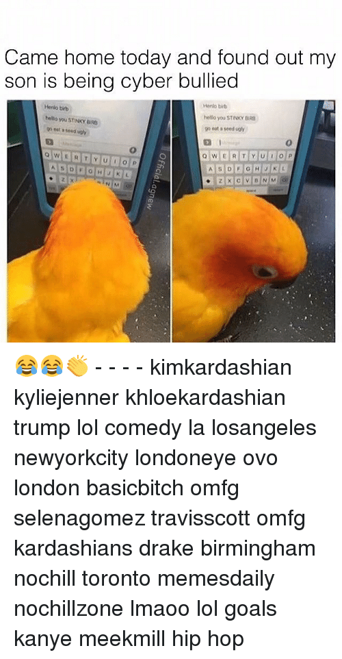 Drake, Goals, and Kanye: Came home today and found out my  son is being cyber bullied  Merlo brb  Herlo tirb  hnuo you STINKY  bello you STINKY BRa  Q W E R T Y U P  A S D F G H J K L 😂😂👏 - - - - kimkardashian kyliejenner khloekardashian trump lol comedy la losangeles newyorkcity londoneye ovo london basicbitch omfg selenagomez travisscott omfg kardashians drake birmingham nochill toronto memesdaily nochillzone lmaoo lol goals kanye meekmill hip hop