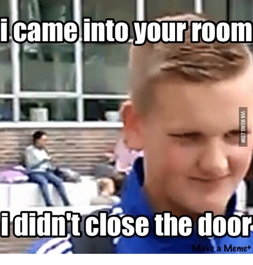 Sneaky Sneaky Meme: came into your room  didnt close the door  a Meme