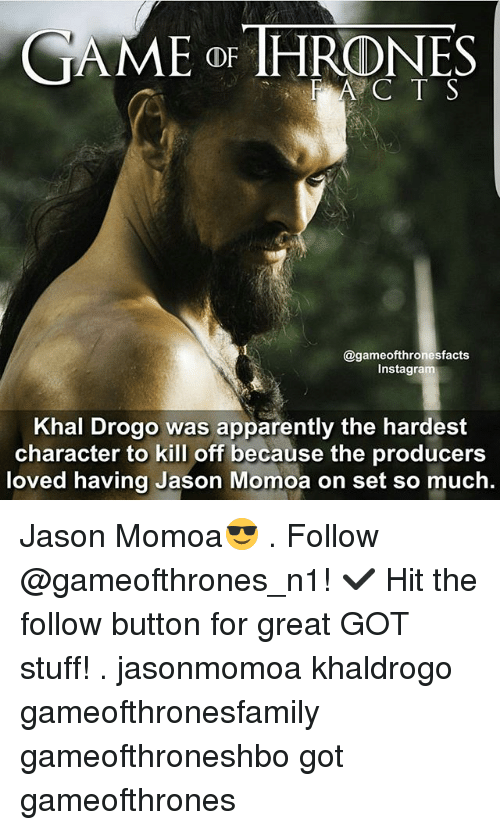 Khal Drogo: CAME OR THRONES  gameofthronesfacts  Inst  Khal Drogo was apparently the hardest  character to kill off because the producers  loved having Jason Momoa on set so much. Jason Momoa😎 . Follow @gameofthrones_n1! ✔ Hit the follow button for great GOT stuff! . jasonmomoa khaldrogo gameofthronesfamily gameofthroneshbo got gameofthrones
