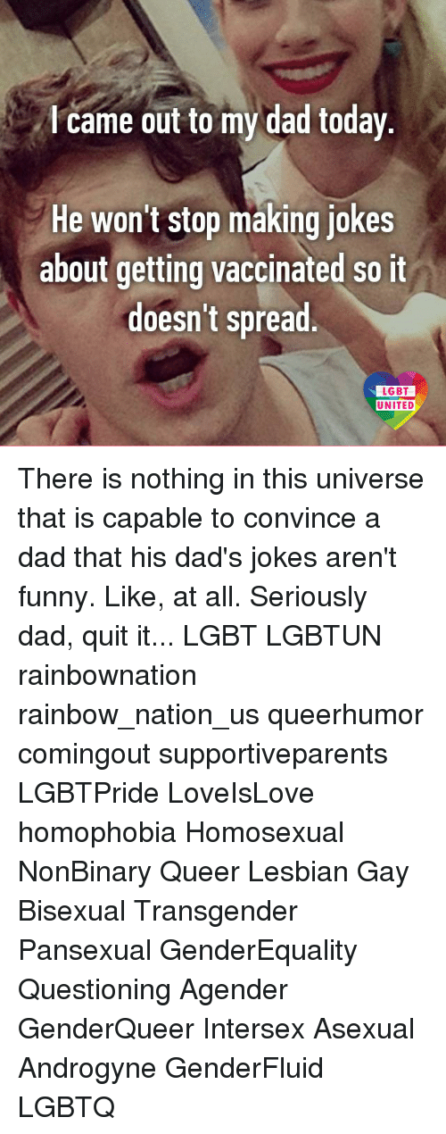 Dads Jokes: came out to my dad today  He won't stop making jokes  about getting vaccinated so it  doesn't spread  LGBT  UNITED There is nothing in this universe that is capable to convince a dad that his dad's jokes aren't funny. Like, at all. Seriously dad, quit it... LGBT LGBTUN rainbownation rainbow_nation_us queerhumor comingout supportiveparents LGBTPride LoveIsLove homophobia Homosexual NonBinary Queer Lesbian Gay Bisexual Transgender Pansexual GenderEquality Questioning Agender GenderQueer Intersex Asexual Androgyne GenderFluid LGBTQ