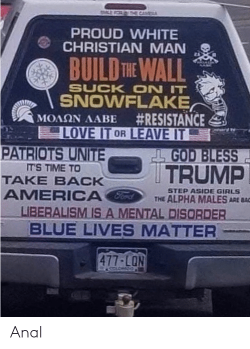 build-the-wall: CAME  PROUD WHITE  CHRISTIAN MAN  2A  BUILD THE WALL  SUCK ON IT  SNOWFLAKE,  MOAON AABE #RESISTANCE  LOVE IT OR LEAVE IT  PATRIOTS UNITE  L GOD BLESS  TRUMP  IT'S TIME TO  TAKE BACK  AMERICA  LIBERALISM ISA MENTAL DISORDER  BLUE LIVES MATTER  STEP ASIDE GIRLS  THE ALPHA MALES ARE BAC  477-LON Anal