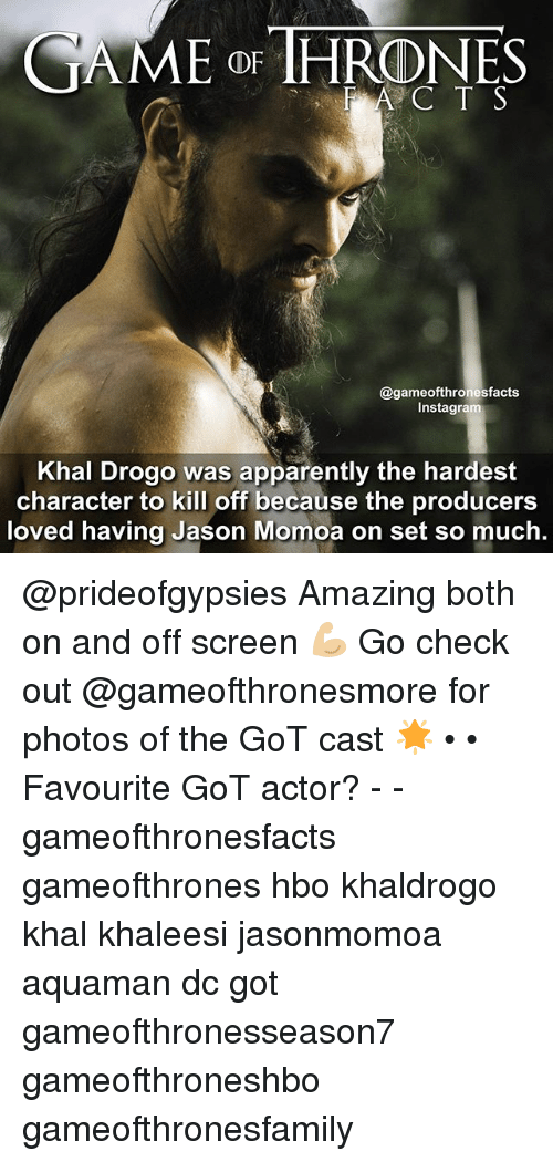 Khal Drogo: CAME THRONES  A C T S  @gameofthronesfacts  Insta  Khal Drogo was apparently the hardest  character to kill off because the producers  loved having Jason Momoa on set so much. @prideofgypsies Amazing both on and off screen 💪🏼 Go check out @gameofthronesmore for photos of the GoT cast 🌟 • • Favourite GoT actor? - - gameofthronesfacts gameofthrones hbo khaldrogo khal khaleesi jasonmomoa aquaman dc got gameofthronesseason7 gameofthroneshbo gameofthronesfamily