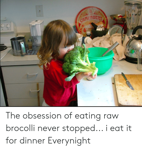 brocolli: CAMEMBERT The obsession of eating raw brocolli never stopped... i eat it for dinner Everynight