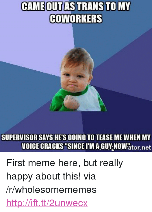 """Meme, Happy, and Http: CAMEOUTAS TRANS TOMY  COWORKERS  SUPERVISOR SAYS HE'S GOING TO TEASE ME WHEN MY  VOICE CRACKS""""SINCEI'M A GUY NOWator.net <p>First meme here, but really happy about this! via /r/wholesomememes <a href=""""http://ift.tt/2unwecx"""">http://ift.tt/2unwecx</a></p>"""