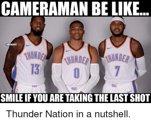 Be Like, Nba, and Smile: CAMERAMAN BE LIKE  13  OKC  SMILE IF YOU ARE TAKING THE LAST SHOT Thunder Nation in a nutshell.