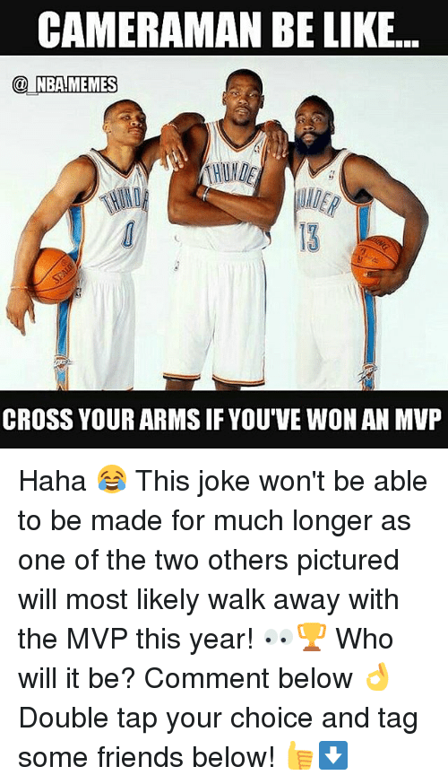 Be Like, Friends, and Nba: CAMERAMAN BE LIKE...  NBAMEMES  CROSS YOUR ARMS IF YOU'VE WON AN MVP Haha 😂 This joke won't be able to be made for much longer as one of the two others pictured will most likely walk away with the MVP this year! 👀🏆 Who will it be? Comment below 👌 Double tap your choice and tag some friends below! 👍⬇