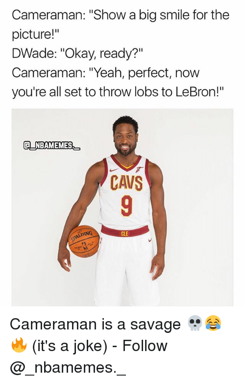 "Cavs, Memes, and Savage: Cameraman: ""Show a big smile for the  picture!""  DWade: ""Okay, ready?""  Cameraman: ""Yeah, perfect, now  you're all set to throw lobs to LeBron!""  CNBAMEMES  CAVS  CLE Cameraman is a savage 💀😂🔥 (it's a joke) - Follow @_nbamemes._"