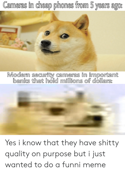 On Purpose: Cameras in cheap phones from 5 years ago:  Modern security cameras in important  banks that hold millions of dollars: Yes i know that they have shitty quality on purpose but i just wanted to do a funni meme