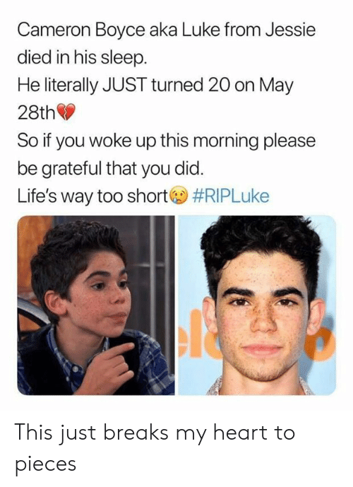cameron: Cameron Boyce aka Luke from Jessie  died in his sleep  He literally JUST turned 20 on May  28th  So if you woke up this morning please  be grateful that you did.  Life's way too short  This just breaks my heart to pieces