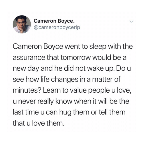 cameron: Cameron Boyce  @cameronboycerip  Cameron Boyce went to sleep with the  assurance that tomorrow would be a  day and he did not wake up. Do u  see how life changes in a matter of  minutes? Learn to value people u love,  u never really know when it will be the  last time u can hug them or tell them  that u love them.