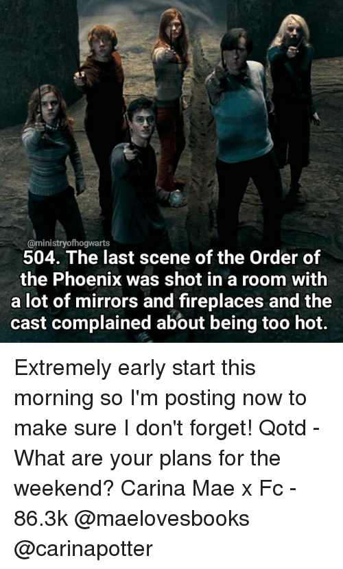 Memes, Phoenix, and 🤖: Caministryofhogwarts  504. The last scene of the Order of  the Phoenix was shot in a room with  a lot of mirrors and fireplaces and the  cast complained about being too hot. Extremely early start this morning so I'm posting now to make sure I don't forget! Qotd - What are your plans for the weekend? Carina Mae x Fc - 86.3k @maelovesbooks @carinapotter