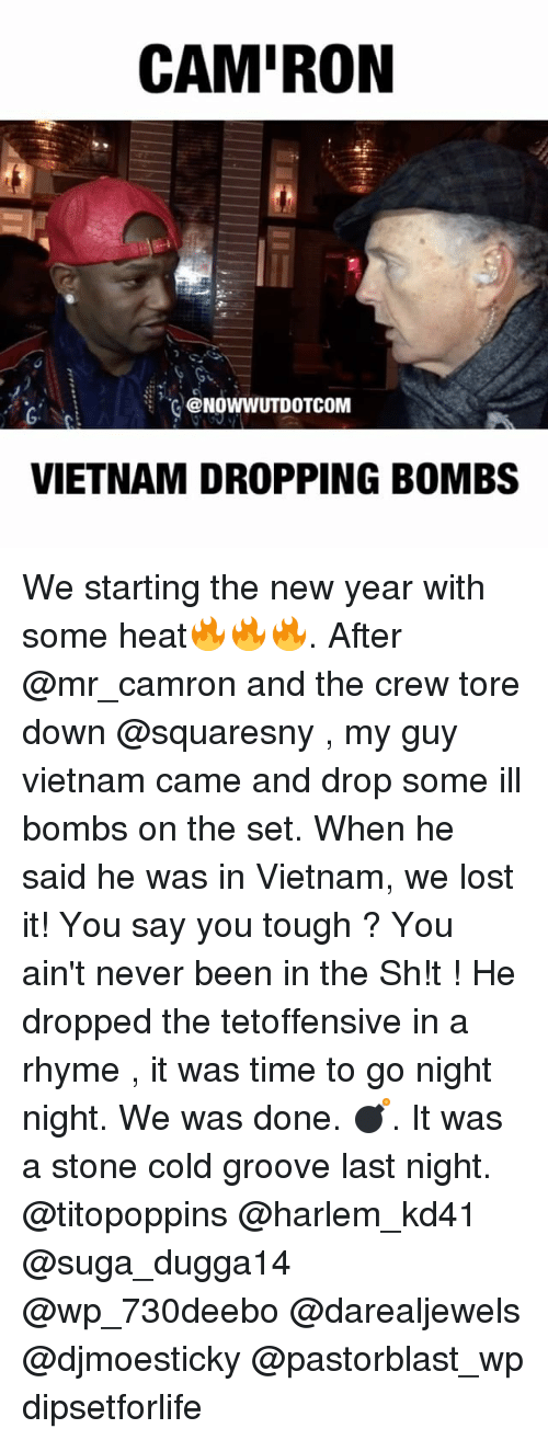 Memes, Heat, and The Crew: CAMIRON  @NOWWUT DOTCOM  VIETNAM DROPPING BOMBS We starting the new year with some heat🔥🔥🔥. After @mr_camron and the crew tore down @squaresny , my guy vietnam came and drop some ill bombs on the set. When he said he was in Vietnam, we lost it! You say you tough ? You ain't never been in the Sh!t ! He dropped the tetoffensive in a rhyme , it was time to go night night. We was done. 💣. It was a stone cold groove last night. @titopoppins @harlem_kd41 @suga_dugga14 @wp_730deebo @darealjewels @djmoesticky @pastorblast_wp dipsetforlife
