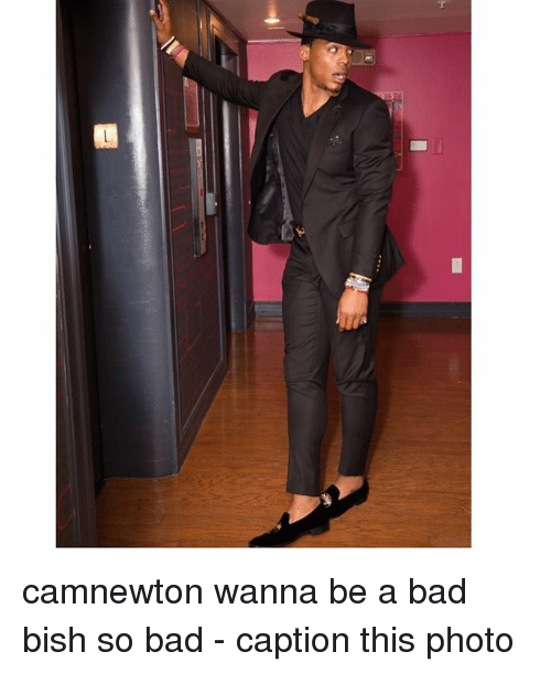 Bad, Memes, and Captioned: camnewton wanna be a bad bish so bad - caption this photo