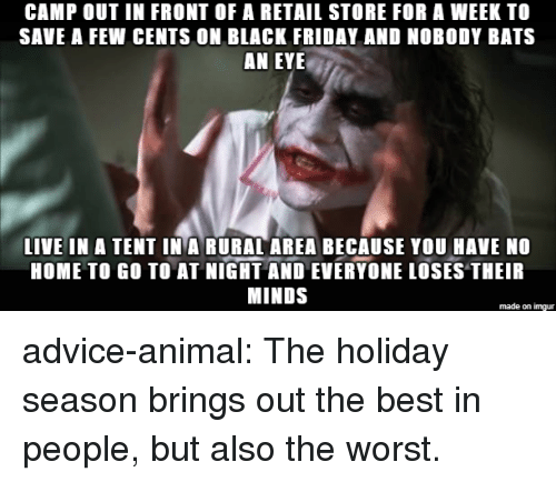 Holiday Season: CAMP OUT IN FRONT OF A RETAIL STORE FOR A WEEK TO  SAVE A FEW CENTS ON BLACK FRIDAY AND NOBODY BATS  AN EYE  LIVE IN A TENT IN A RURAL AREA BECAUSE YOU HAVE NO  HOME TO GO TO AT NIGHT AND EVERYONE LOSES THEIR  MINDS  made on imgur advice-animal:  The holiday season brings out the best in people, but also the worst.