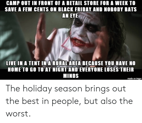 Holiday Season: CAMP OUT IN FRONT OF A RETAIL STORE FOR A WEEK TO  SAVE A FEW CENTS ON BLACK FRIDAY AND NOBODY BATS  AN EYE  LIVE IN A TENT IN A RURAL AREA BECAUSE YOU HAVE NO  HOME TO GO TO AT NIGHT AND EVERYONE LOSES THEIR  MINDS  made on imgur The holiday season brings out the best in people, but also the worst.